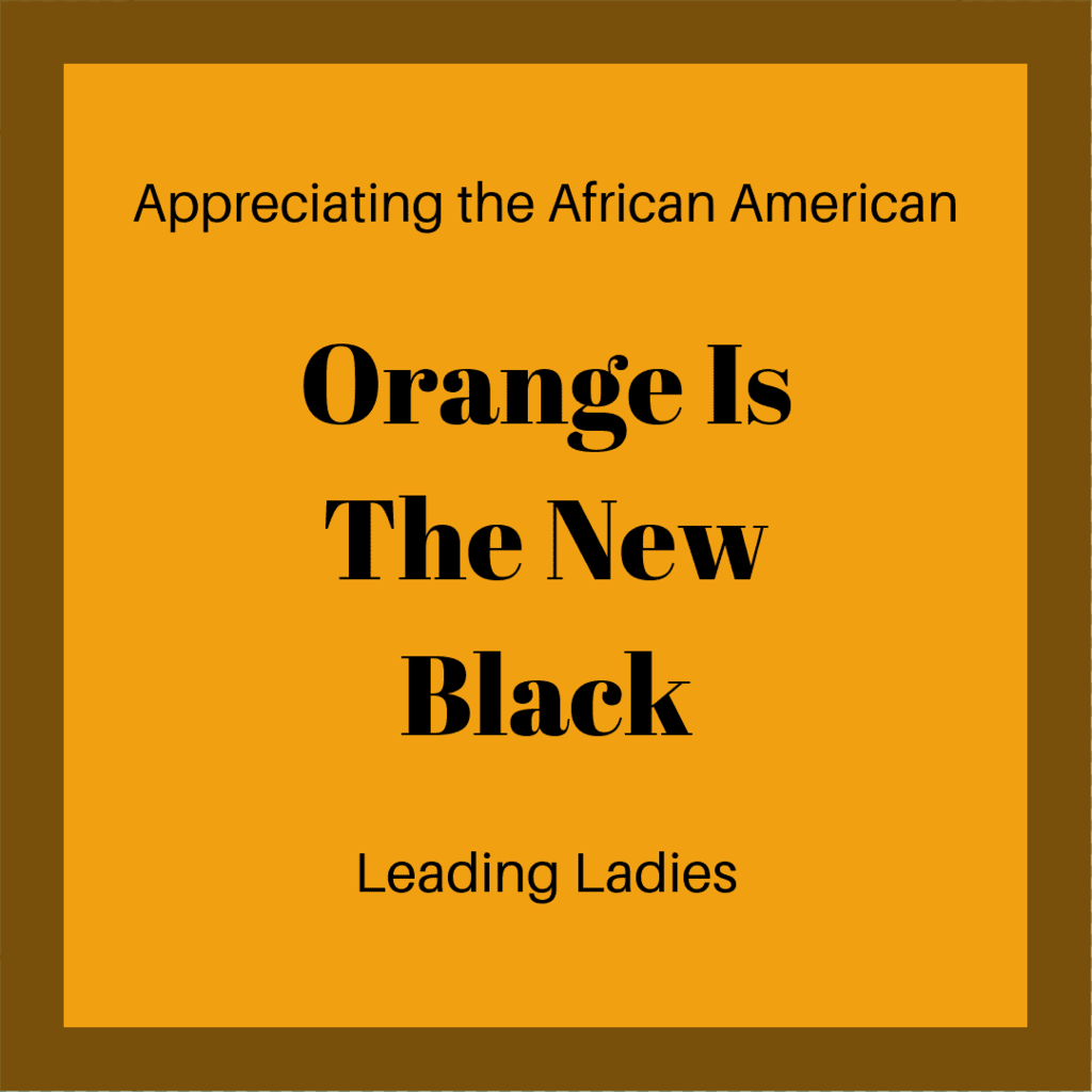 APPRECIATING THE AFRICAN AMERICAN ORANGE IS THE NEW BLACK LEADING LADIES